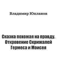 Владимир Юпланов «Сказка похожая на правду. Откровение Скрижалей Гермеса и Моисея»
