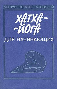 А. Н. Зубков, А. П. Очаповский «Хатха-йога для начинающих»