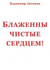 Владимир Антонов «Блаженны чистые сердцем!»