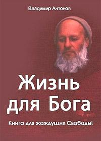 Владимир Антонов «Жизнь для Бога. Книга для жаждущих Свободы!»