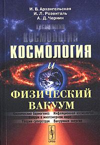 И. В. Архангельская, И. Л. Розенталь, А. Д. Чернин «Космология и физический вакуум»