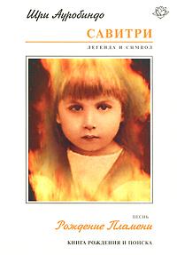 Шри Ауробиндо «Савитри. Легенда и Символ. Книга 4. Книга Рождения и Поиска. Песнь 1. Рождение Пламени»