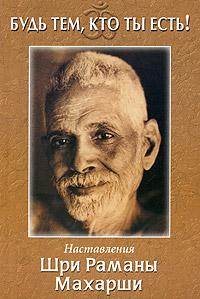 Шри Рамана Махарши «Будь тем, кто ты есть! Наставления Шри Раманы Махарши»