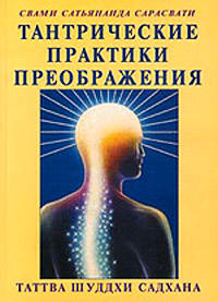 Свами Сатьянанда Сарасвати «Тантрические практики преображения (Таттва шуддхи садхана)»