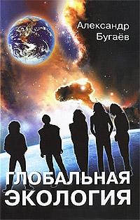 Александр Бугаёв «Глобальная экология. Концептуальные основы»